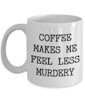 Coffee Makes Me Feel Less Murdery Mug Funny Coffee Mug for Work