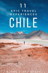 Eleven Epic Travel Experiences to Have in Chile — Along Dusty Roads