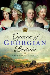 Queens of Georgian Britain – by Catherine Curzon | Published: 9th October 2017